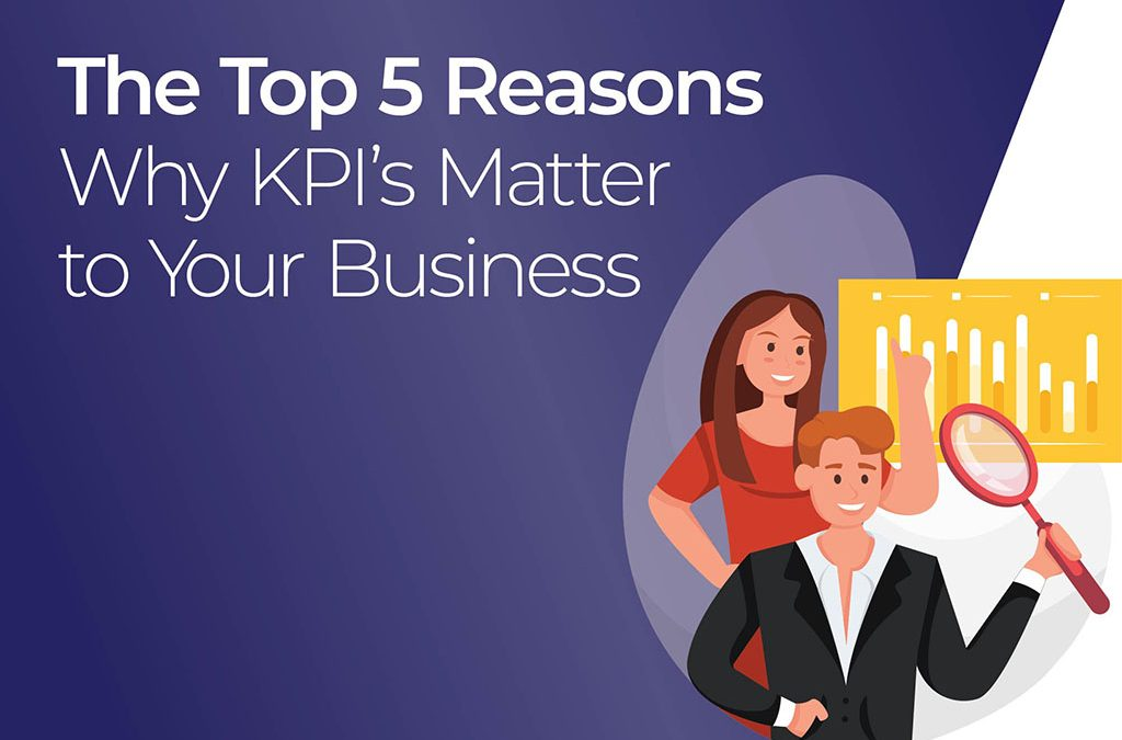 The Top 5 Reasons WHY KPI's Matter to Your Business.